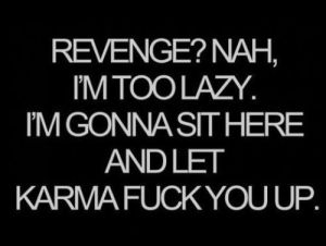 best-love-quotes-revenge-nah-im-too-lazy-im-gonna-sit-here-and-let-karma-fuck-you-up
